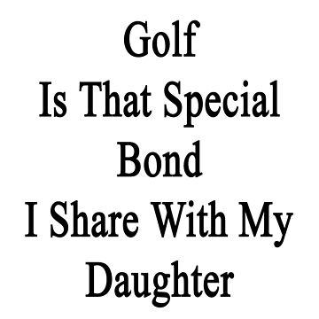 Golf Is That Special Bond I Share With My Daughter  by supernova23