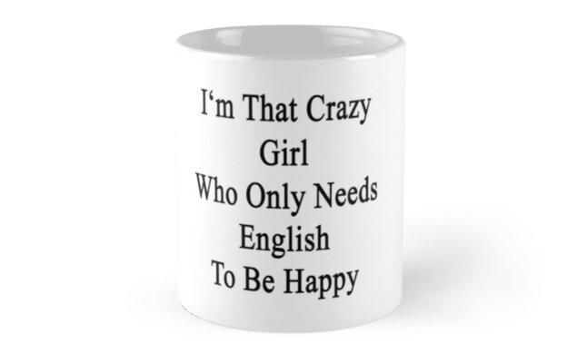 I'm That Crazy Girl Who Only Needs English To Be Happy  by supernova23
