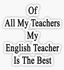 Of All My Teachers My English Teacher Is The Best  Sticker