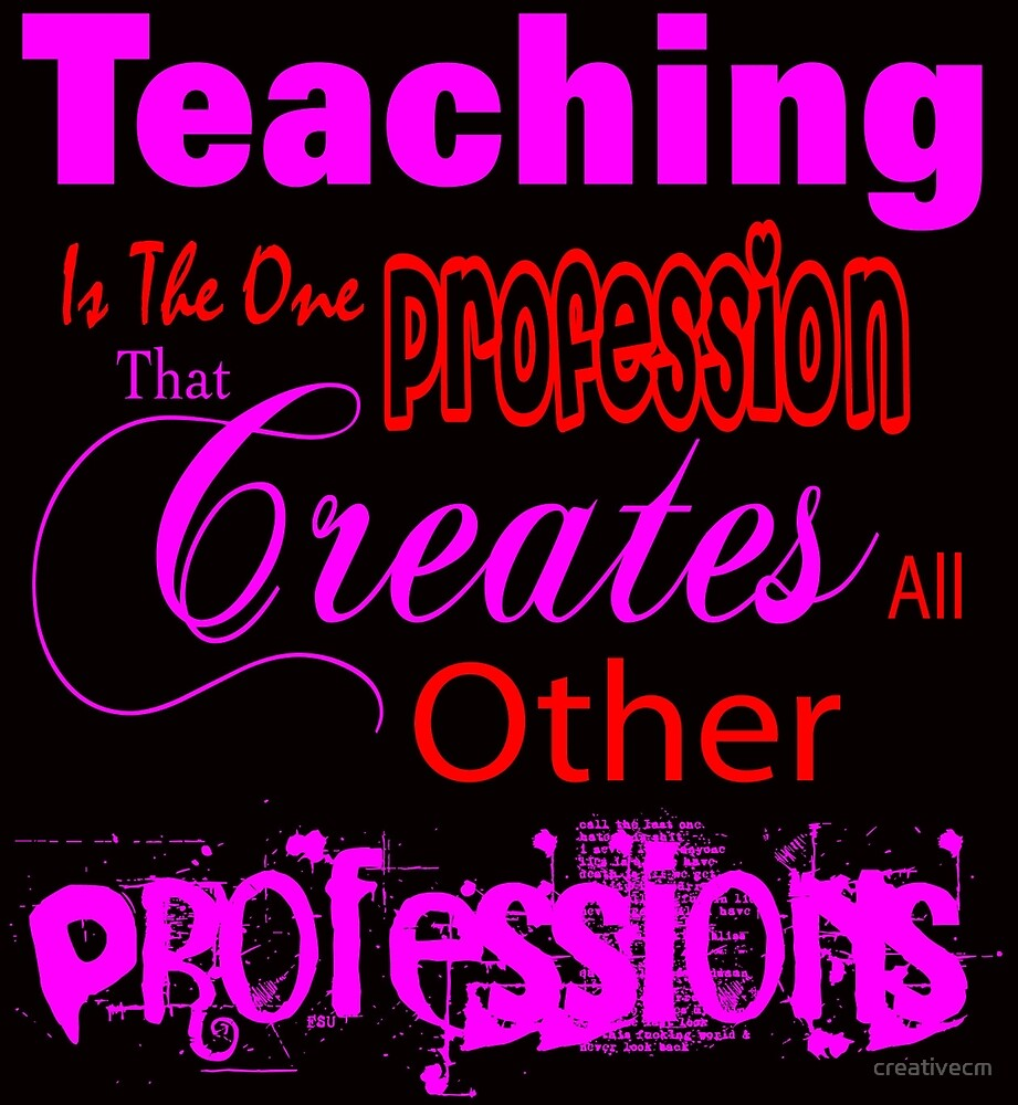 teaching profession is the one that creates all other professions by creativecm