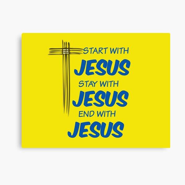 start with JESUS- STAY WITH JESUS- END WITH JESUS Canvas Print