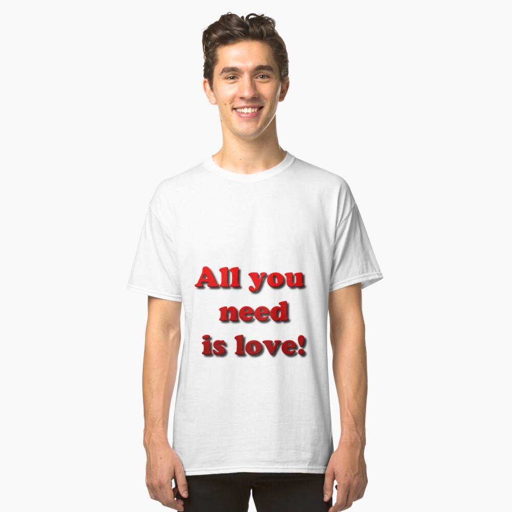 All you need is love! Classic T-Shirt