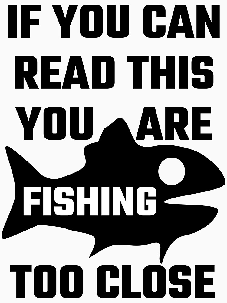 If You Can Read This You Are Fishing Too Close by evahhamilton