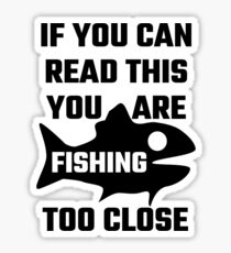 If You Can Read This You Are Fishing Too Close Sticker