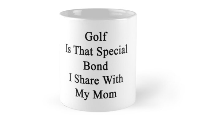 Golf Is That Special Bond I Share With My Mom  by supernova23