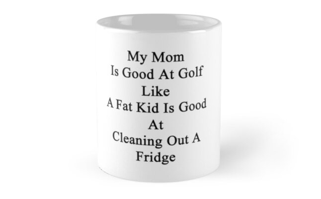 My Mom Is Good At Golf Like A Fat Kid Is Good At Cleaning Out A Fridge  by supernova23