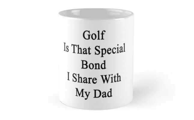 Golf Is That Special Bond I Share With My Dad  by supernova23