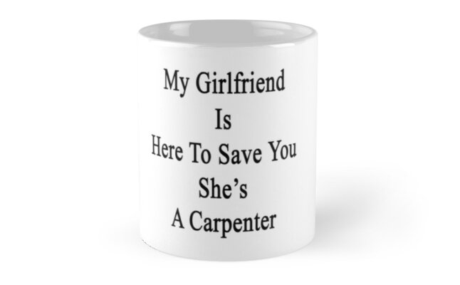 My Girlfriend Is Here To Save You She's A Carpenter  by supernova23