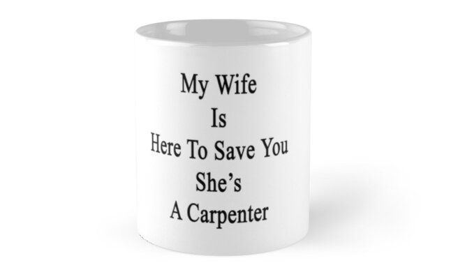 My Wife Is Here To Save You She's A Carpenter  by supernova23