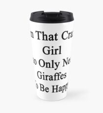 I'm That Crazy Girl Who Only Needs Giraffes To Be Happy  Travel Mug