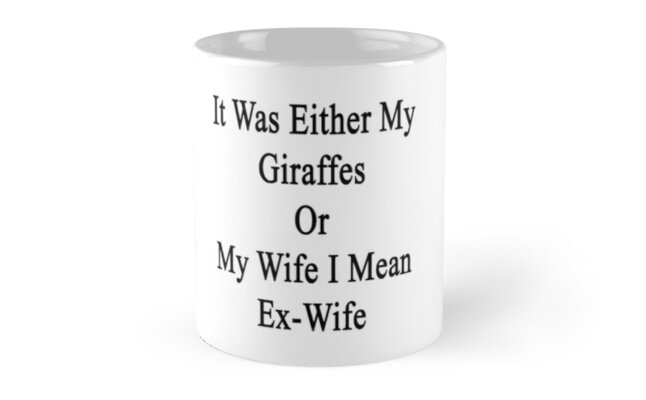 It Was Either My Giraffes Or My Wife I Mean Ex-Wife  by supernova23
