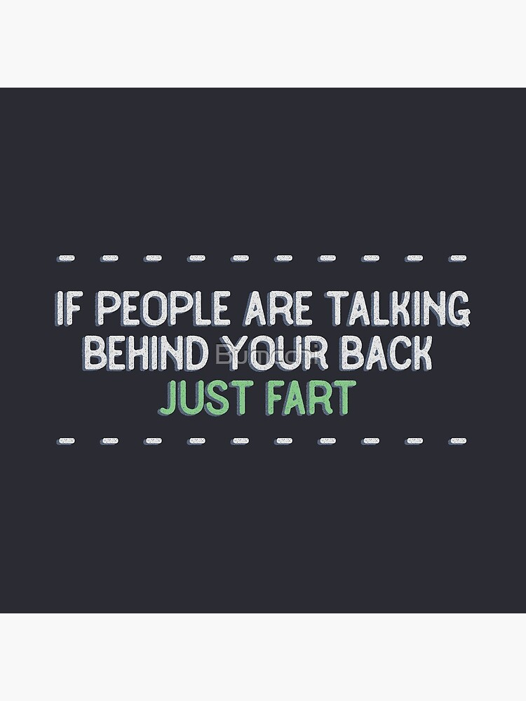 If people are talking behind your back, just fart. by Bumcchi