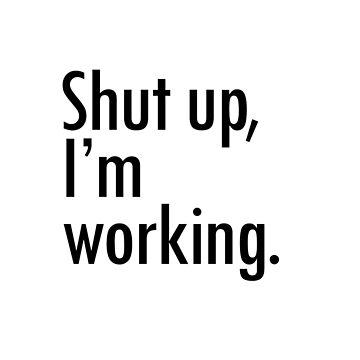Shut up I'm working by sandywoo