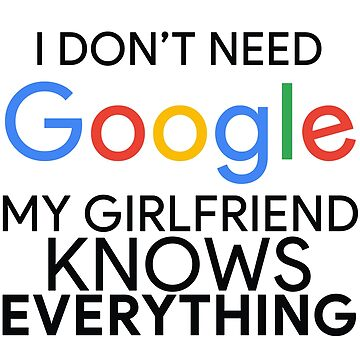 I Don't Need Google My Girlfriend Knows Everything by MyArt23