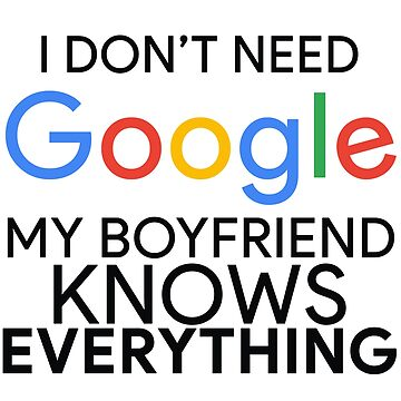 I Don't Need Google My Boyfriend Knows Everything by MyArt23