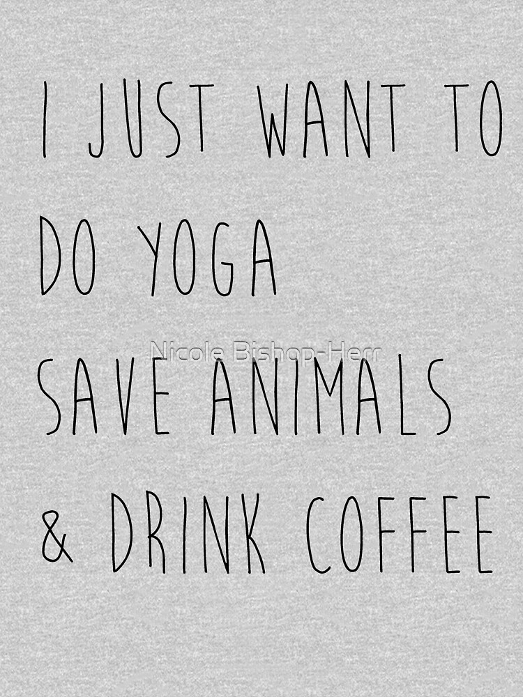 I Just Want To Do Yoga, Save Animals, & Drink Coffee  by studi03