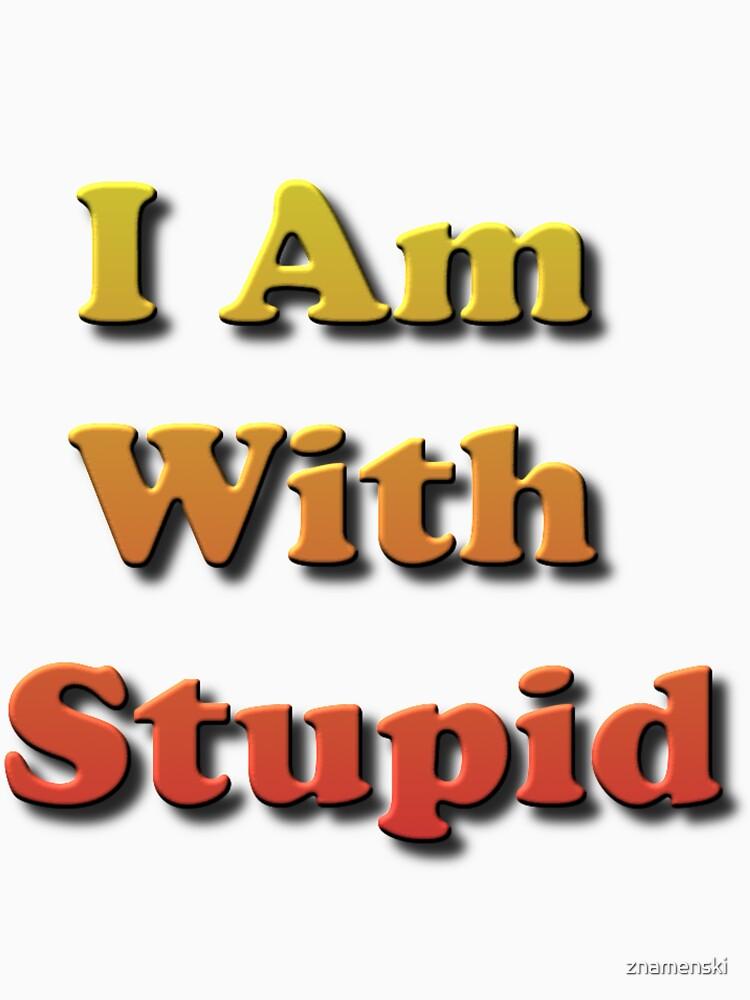 I Am With Stupid by znamenski