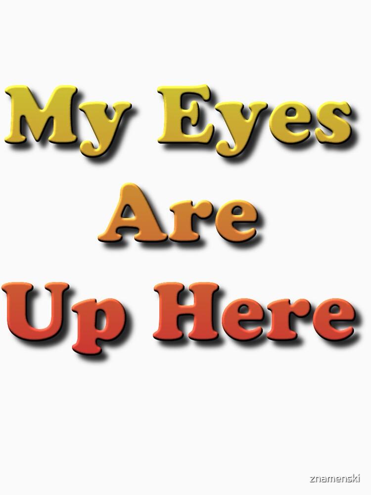 My Eyes Are Up Here #MyEyesAreUpHere #MyEyes #AreUpHere #Eyes  by znamenski