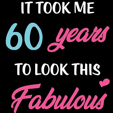 It Took Me 60 Years To Look This Fabulous Birthday by with-care