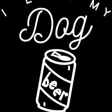 I Love My Dog Beer And Naps by Vroomie