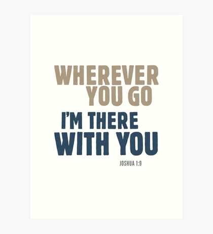 Wherever you go, I'm there with you - Joshua 1:9 Art Print
