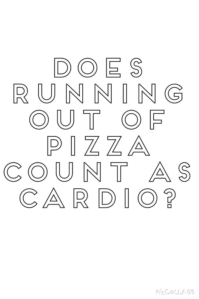 Does running out of pizza count as cardio?  by fangirldotcom
