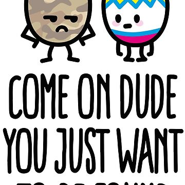 Come on dude you just want to be found easter egg by LaundryFactory