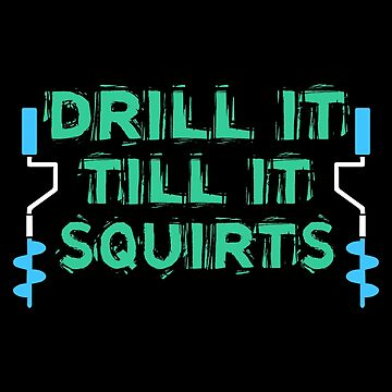 Drill It Till It Squirts, Ice Fishing, Love Ice Fishing by Designs4Less