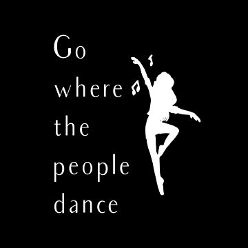 Dance Go Where The People Dance by Swigalicious