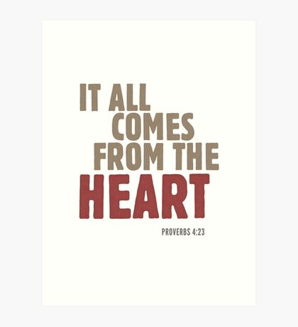 It all comes from the heart - Proverbs 4:23 Art Print