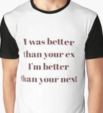 I was better than your ex, I'm better than your next Graphic T-Shirt