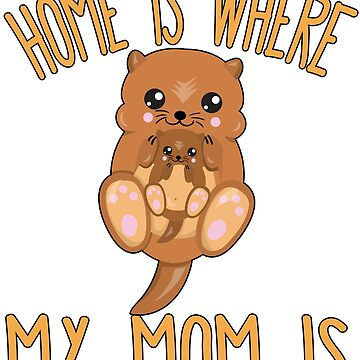Home Is Where My Mom Is Quote Mother & Baby Otter by funnytshirtemp
