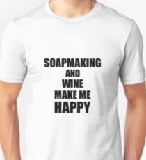 Soapmaking And Wine Make Me Happy Funny Gift Idea For Hobby Lover Unisex T-Shirt