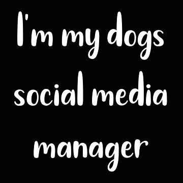 Dog I'm My Dogs Social Media Manager by stacyanne324