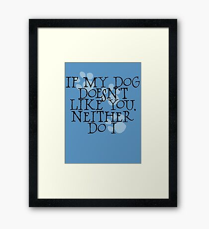 If my dog doesn't like you, neither do I Framed Print