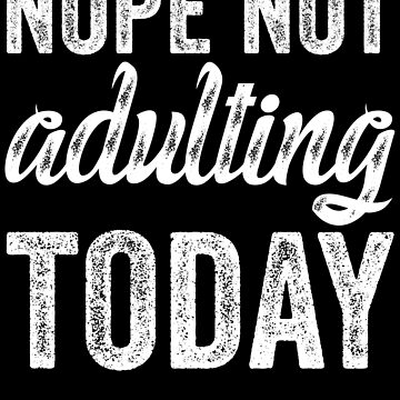 Nope Not Adulting Today by kamrankhan