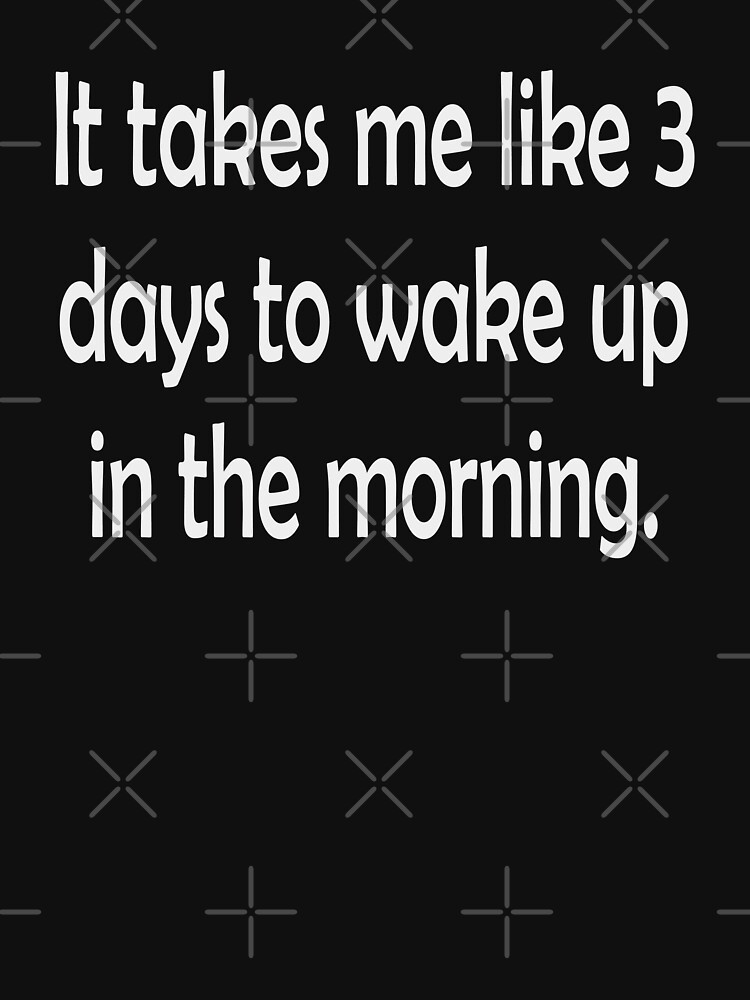 It Takes Me 3 Days To Wake Up In The Morning by Vroomie