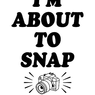 I'm About To Snap by rockpapershirts