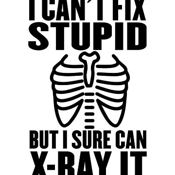 Funny Radiology Can't Fix Stupid but I Sure Can X-Ray It by vtv14
