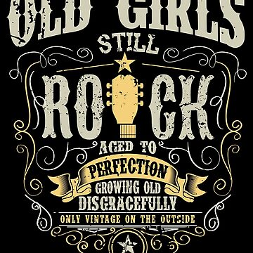Old girls still rock aged to perfection growing old disgracefully only vintage on the outside by valuestees