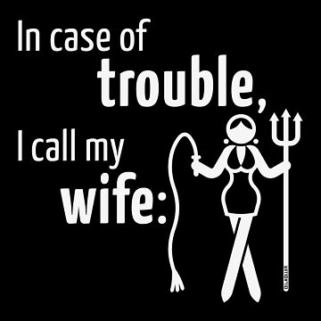 In Case Of Trouble, I Call My Wife! (Spouse / Wifey / White) by MrFaulbaum