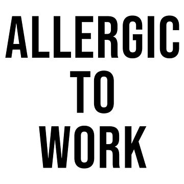 ALLERGIC TO WORK by limitlezz