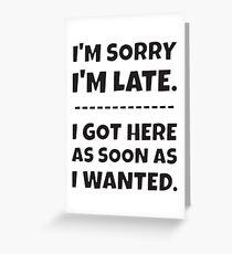 I'm Sorry I'm Late - I Got Here As Soon As I Wanted. Greeting Card