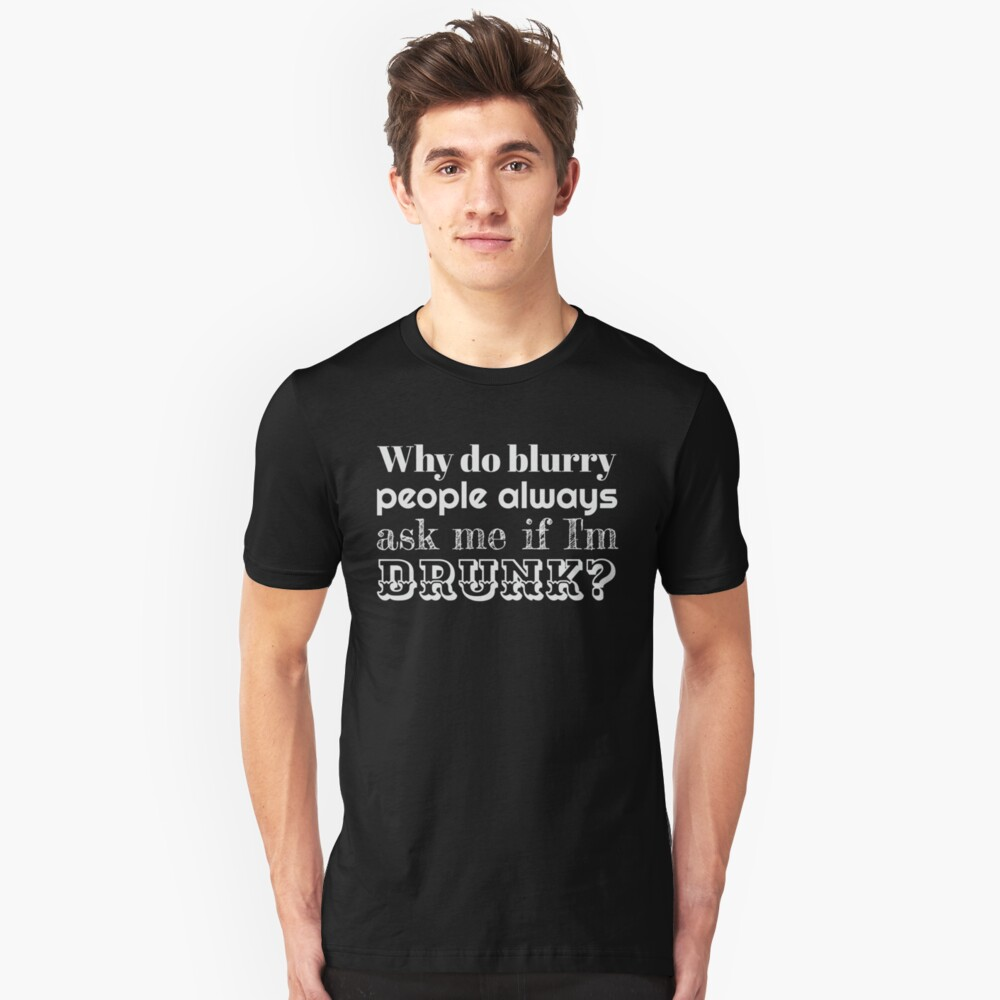 Why Do Blurry People Think I'm Drunk? Slim Fit T-Shirt