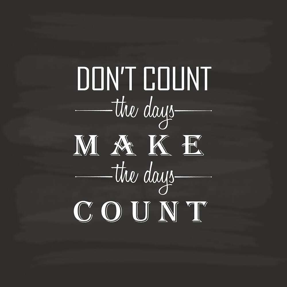 Don't count the days, make the days count by paperboundlove