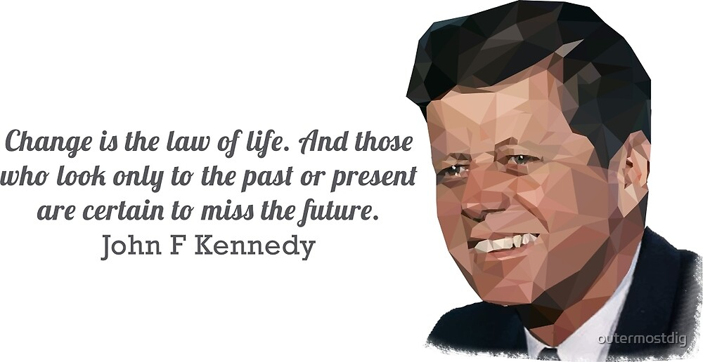 """""""Change is the law of life"""" John F Kennedy by outermostdig"""