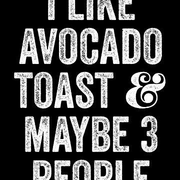 I Like Avocado Toast And Maybe 3 People by kamrankhan