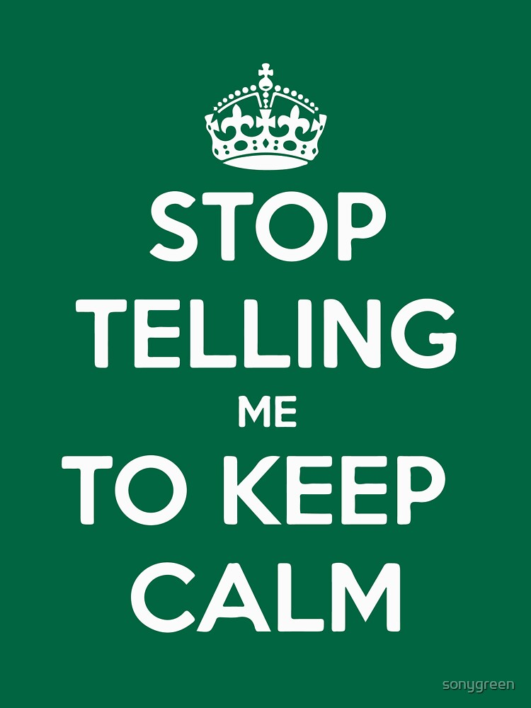 STOP TELLING ME TO KEEP CALM by sonygreen