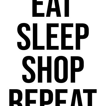 EAT SLEEP SHOP REPEAT by limitlezz