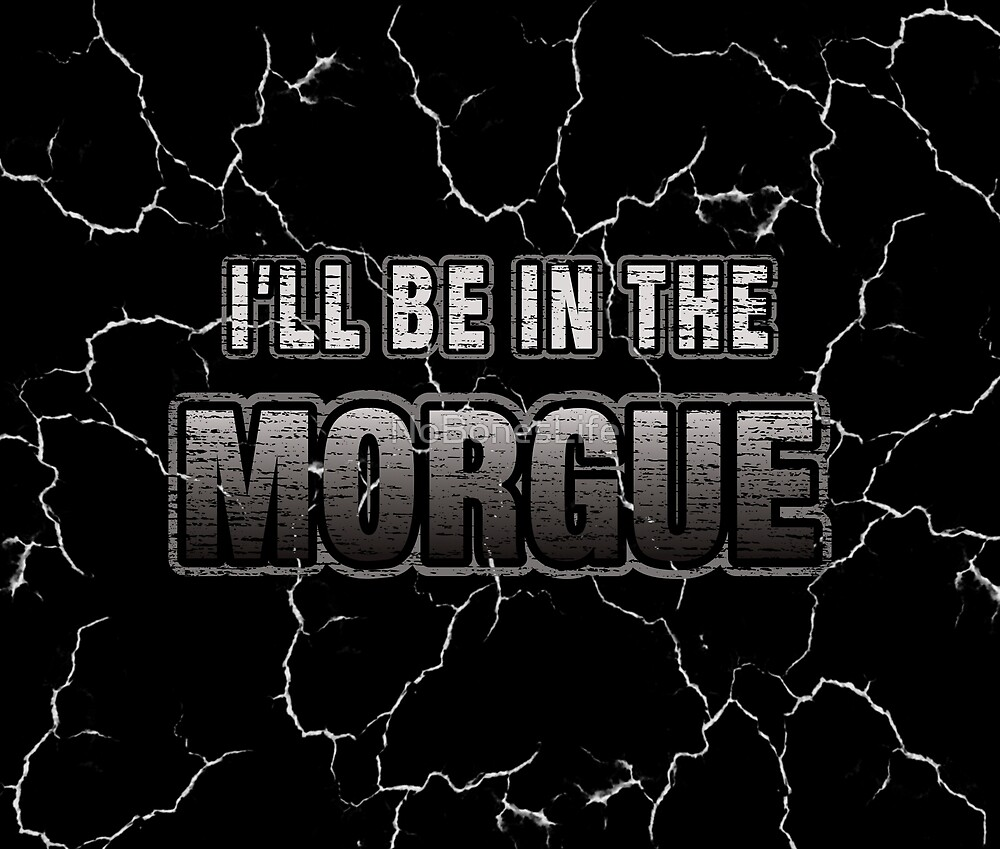 I'll Be In The Morgue by NoBonesLife